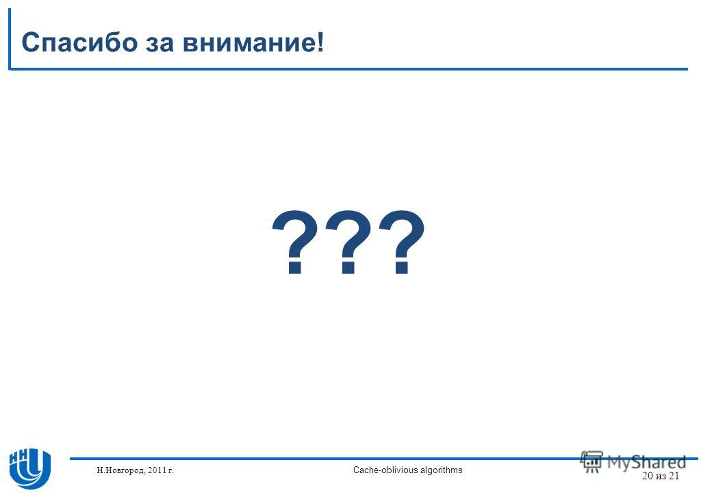20 из 21 Спасибо за внимание! ??? Н.Новгород, 2011 г.Cache-oblivious algorithms