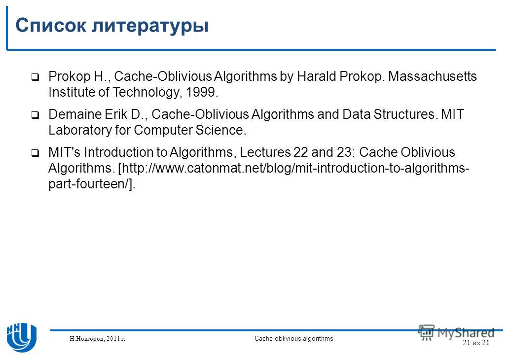 21 из 21 Н.Новгород, 2011 г.Cache-oblivious algorithms Список литературы Prokop H., Cache-Oblivious Algorithms by Harald Prokop. Massachusetts Institute of Technology, 1999. Demaine Erik D., Cache-Oblivious Algorithms and Data Structures. MIT Laborat