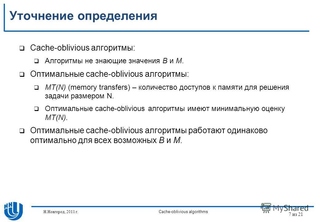 7 из 21 Н.Новгород, 2011 г.Cache-oblivious algorithms Уточнение определения Cache-oblivious алгоритмы: Алгоритмы не знающие значения B и M. Оптимальные cache-oblivious алгоритмы: MT(N) (memory transfers) – количество доступов к памяти для решения зад
