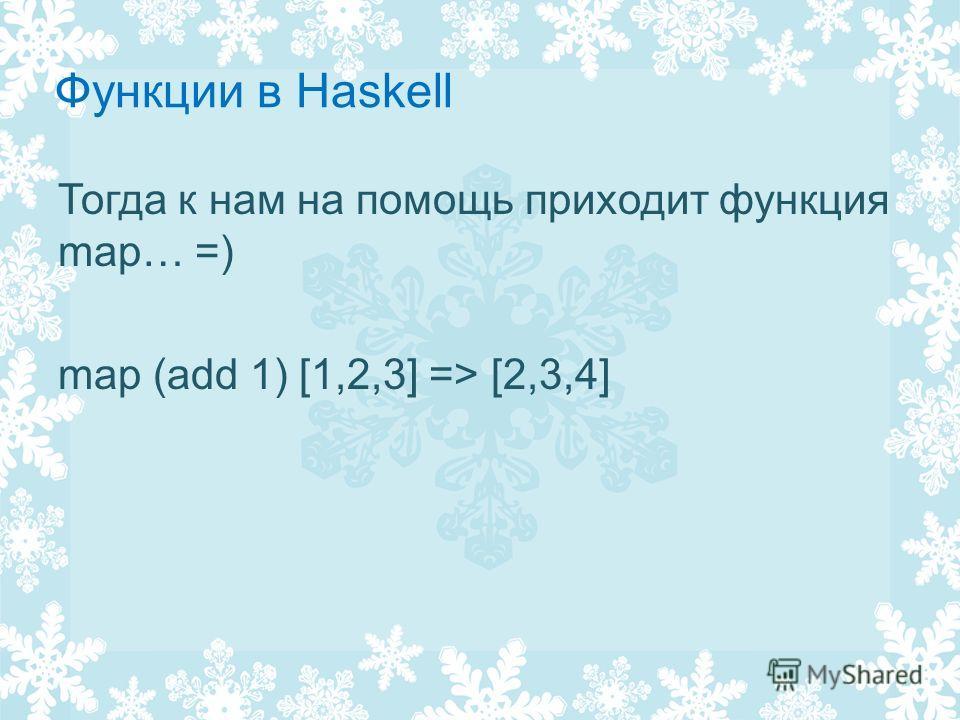 Функции в Haskell Тогда к нам на помощь приходит функция map… =) map (add 1) [1,2,3] => [2,3,4]