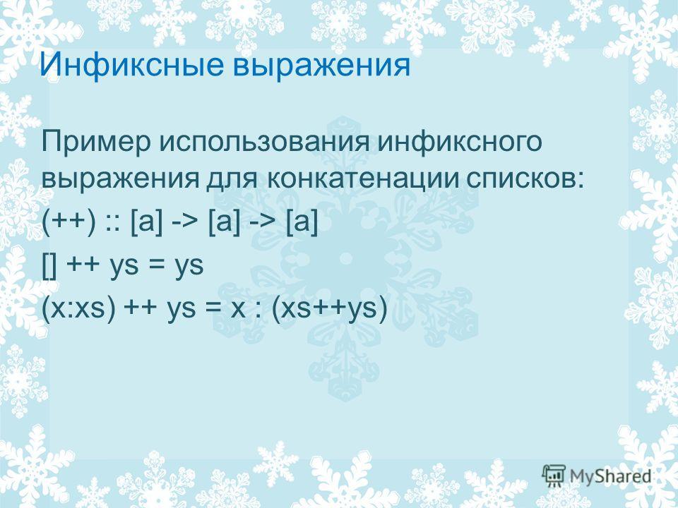 Инфиксные выражения Пример использования инфиксного выражения для конкатенации списков: (++) :: [a] -> [a] -> [a] [] ++ ys = ys (x:xs) ++ ys = x : (xs++ys)