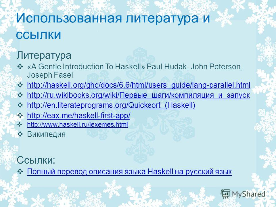 Использованная литература и ссылки Литература «A Gentle Introduction To Haskell» Paul Hudak, John Peterson, Joseph Fasel http://haskell.org/ghc/docs/6.6/html/users_guide/lang-parallel.html http://ru.wikibooks.org/wiki/Первые_шаги/компиляция_и_запуск