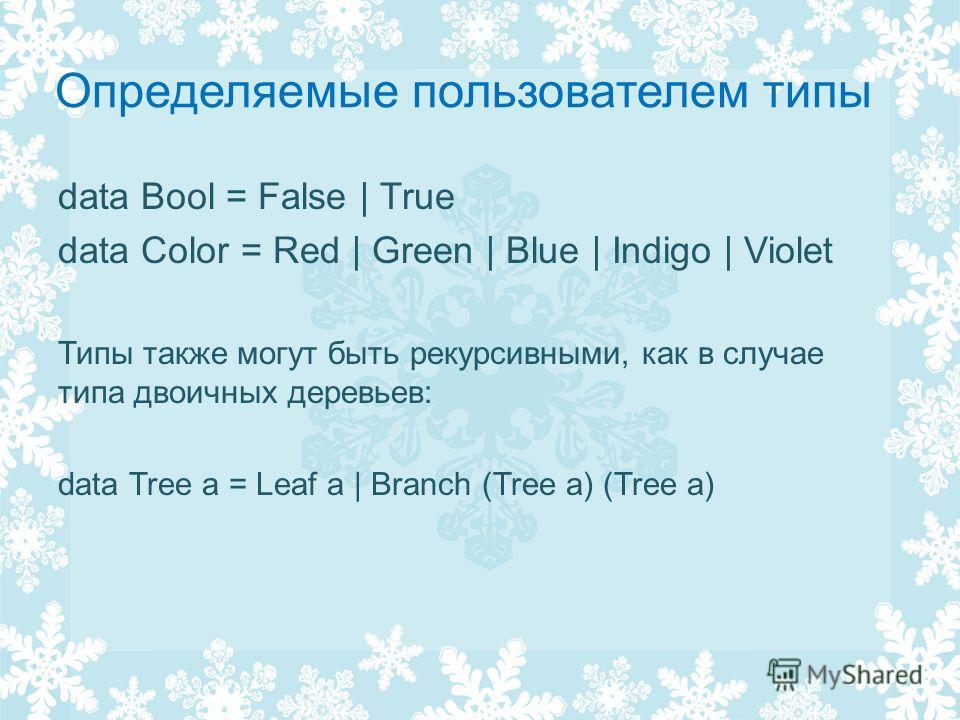 Определяемые пользователем типы data Bool = False | True data Color = Red | Green | Blue | Indigo | Violet Типы также могут быть рекурсивными, как в случае типа двоичных деревьев: data Tree a = Leaf a | Branch (Tree a) (Tree a)