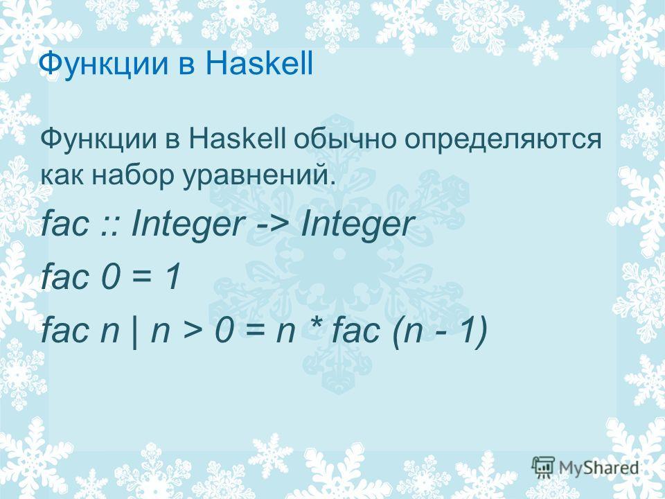 Функции в Haskell Функции в Haskell обычно определяются как набор уравнений. fac :: Integer -> Integer fac 0 = 1 fac n | n > 0 = n * fac (n - 1)