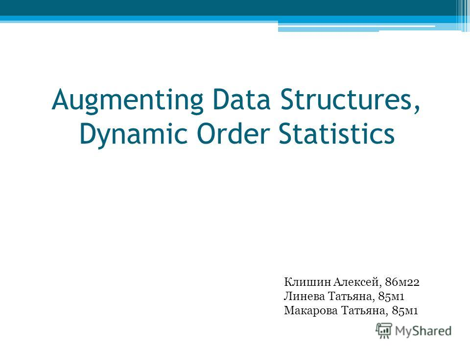 Augmenting Data Structures, Dynamic Order Statistics Клишин Алексей, 86м22 Линева Татьяна, 85м1 Макарова Татьяна, 85м1