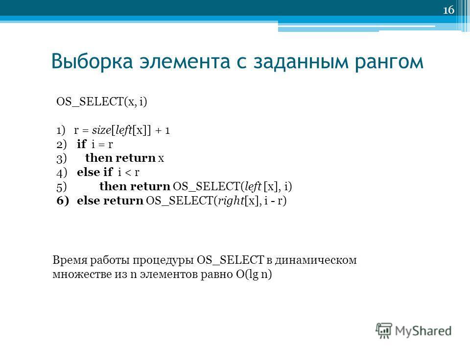 Выборка элемента с заданным рангом 16 OS_SELECT(x, i) 1)r = size[left[x]] + 1 2) if i = r 3) then return x 4) else if i < r 5) then return OS_SELECT(left [x], i) 6) else return OS_SELECT(right[x], i - r) Время работы процедуры OS_SELECT в динамическо