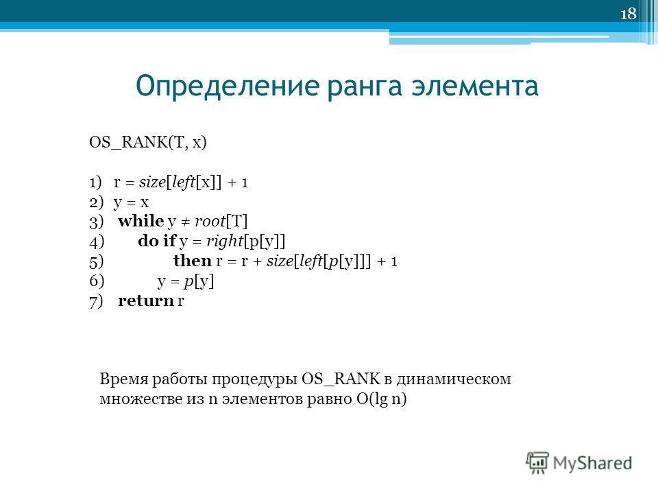 Определение ранга элемента 18 OS_RANK(T, x) 1)r = size[left[x]] + 1 2)y = x 3) while y root[T] 4) do if y = right[p[y]] 5) then r = r + size[left[p[y]]] + 1 6) y = p[y] 7) return r Время работы процедуры OS_RANK в динамическом множестве из n элементо