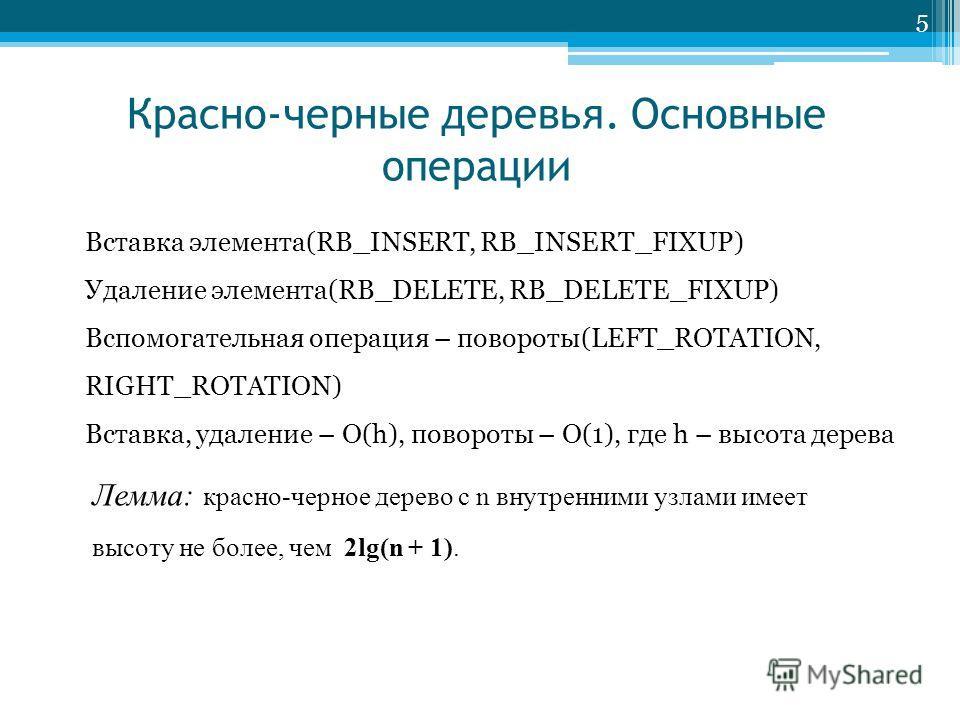5 Красно-черные деревья. Основные операции Вставка элемента(RB_INSERT, RB_INSERT_FIXUP) Удаление элемента(RB_DELETE, RB_DELETE_FIXUP) Вспомогательная операция – повороты(LEFT_ROTATION, RIGHT_ROTATION) Вставка, удаление – O(h), повороты – O(1), где h