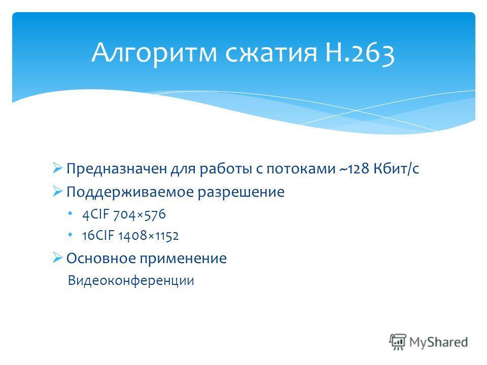 Предназначен для работы с потоками ~128 Кбит/с Поддерживаемое разрешение 4CIF 704×576 16CIF 1408×1152 Основное применение Видеоконференции Алгоритм сжатия H.263