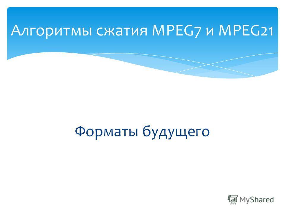 Форматы будущего Алгоритмы сжатия MPEG7 и MPEG21