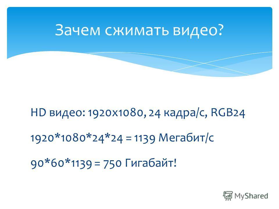 HD видео: 1920х1080, 24 кадра/с, RGB24 1920*1080*24*24 = 1139 Мегабит/с 90*60*1139 = 750 Гигабайт! Зачем сжимать видео?