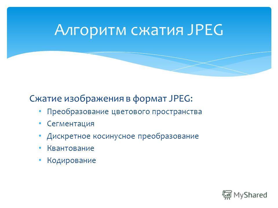 Сжатие изображения в формат JPEG: Преобразование цветового пространства Сегментация Дискретное косинусное преобразование Квантование Кодирование Алгоритм сжатия JPEG