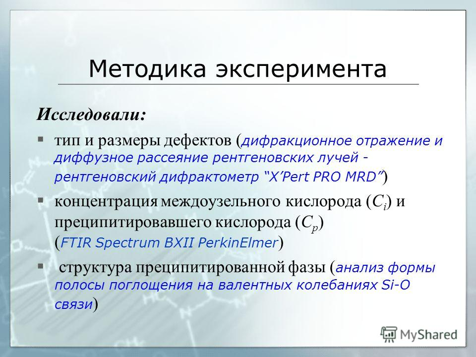 Методика эксперимента Исследовали: тип и размеры дефектов ( дифракционное отражение и диффузное рассеяние рентгеновских лучей - рентгеновский дифрактометр XPert PRO MRD ) концентрация междоузельного кислорода (С і ) и преципитировавшего кислорода (С