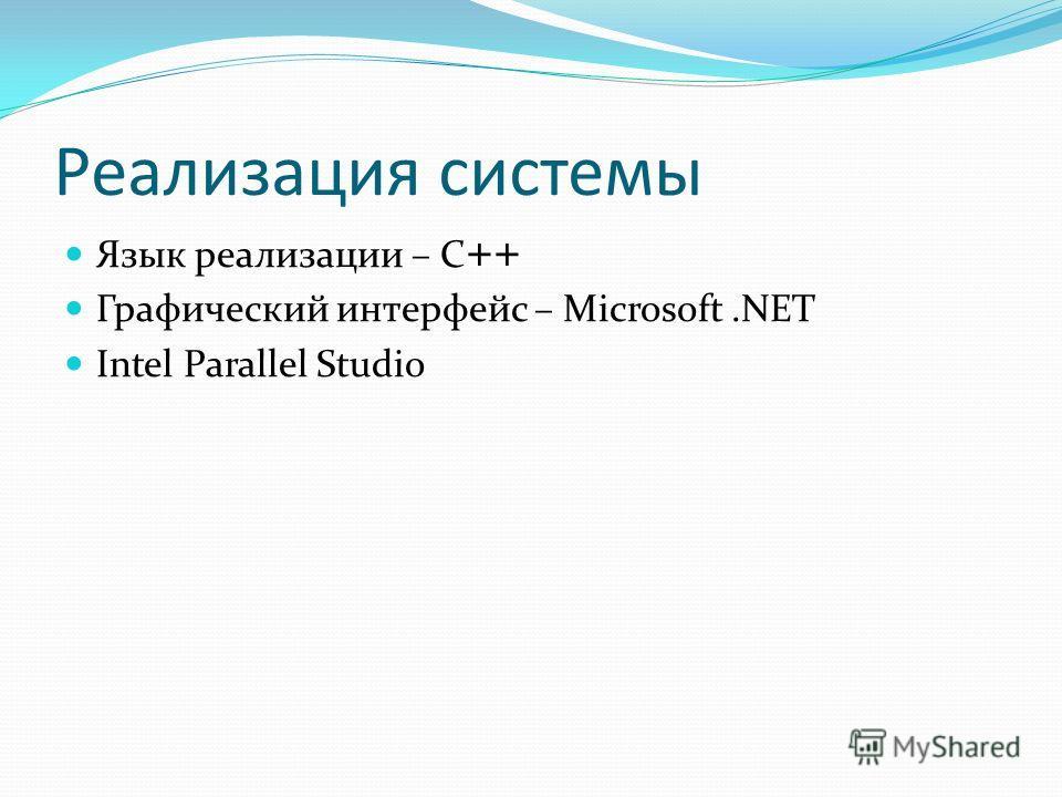 Реализация системы Язык реализации – C ++ Графический интерфейс – Microsoft.NET Intel Parallel Studio