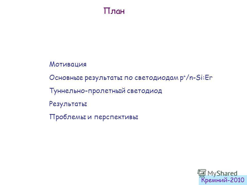 Мотивация Основные результаты по светодиодам p + /n-Si:Er Туннельно-пролетный светодиод Результаты Проблемы и перспективы План Кремний-2010