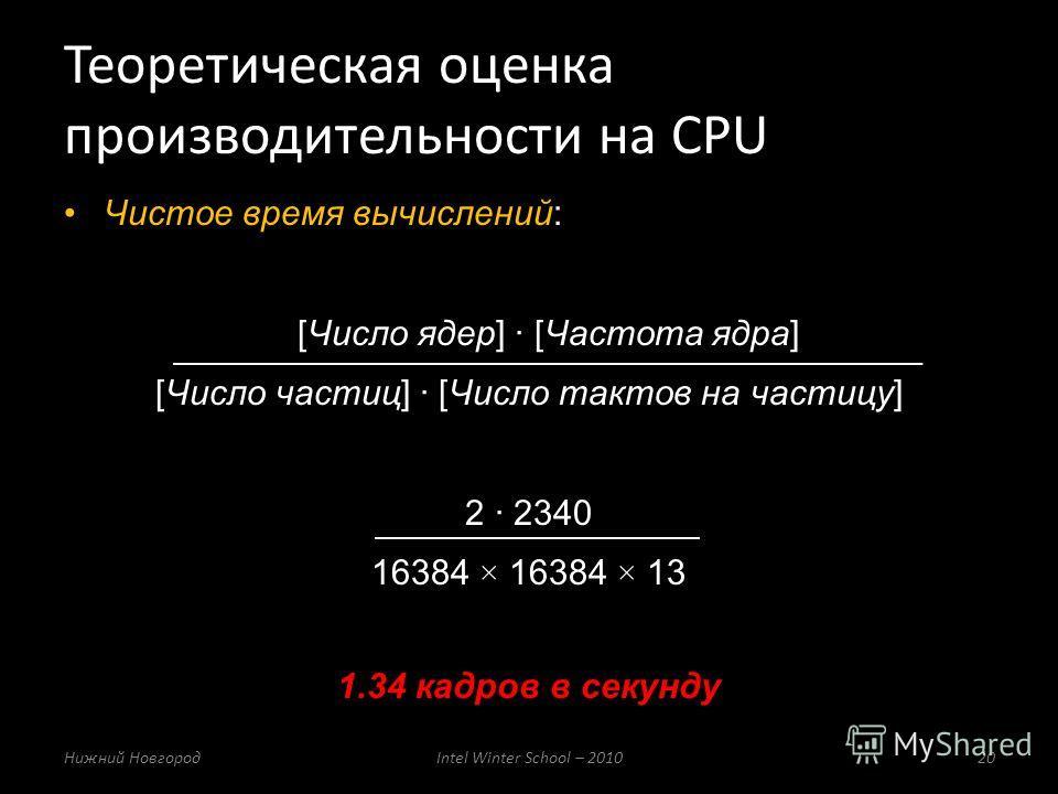 Чистое время вычислений: [Число ядер] [Частота ядра] [Число частиц] [Число тактов на частицу] 2 2340 16384 × 16384 × 13 1.34 кадров в секунду Теоретическая оценка производительности на CPU Нижний НовгородIntel Winter School – 201020
