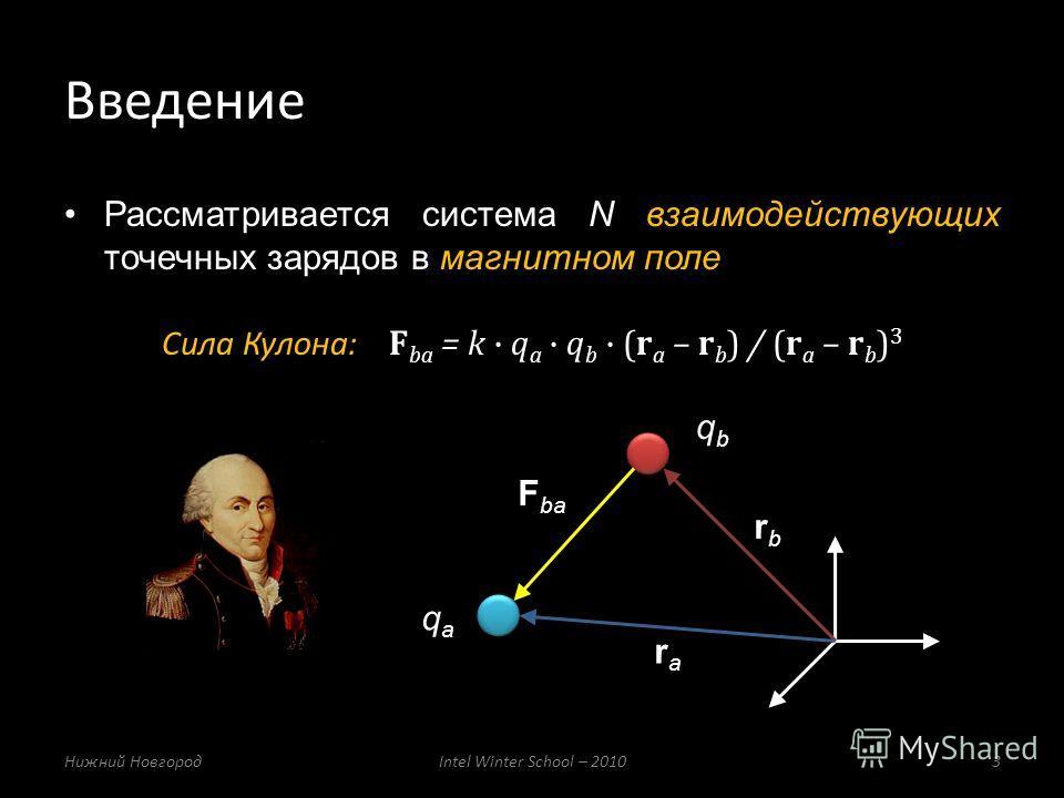 Рассматривается система N взаимодействующих точечных зарядов в магнитном поле Сила Кулона: F ba = k q a q b (r a – r b ) / (r a – r b ) 3 Введение Нижний НовгородIntel Winter School – 20103 qaqa qbqb rbrb rara F ba
