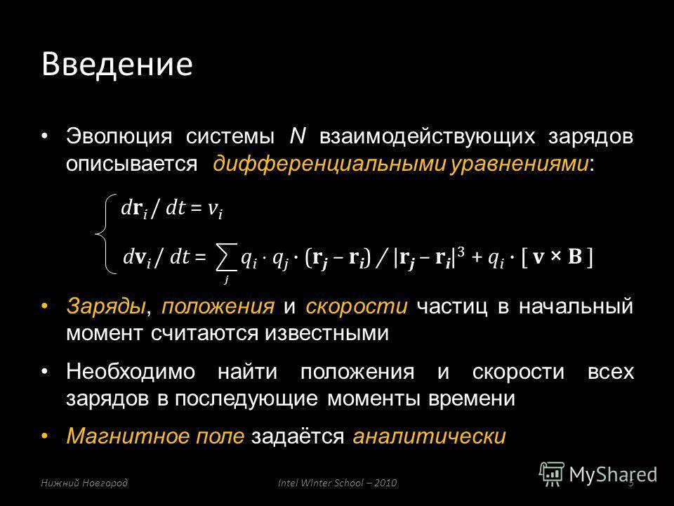Эволюция системы N взаимодействующих зарядов описывается дифференциальными уравнениями: dr i / dt = v i dv i / dt = q i q j (r j – r i ) / |r j – r i | 3 + q i [ v × B ] Заряды, положения и скорости частиц в начальный момент считаются известными Необ