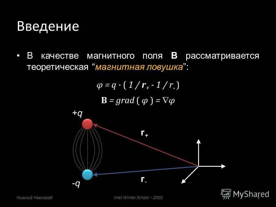 В качестве магнитного поля B рассматривается теоретическая магнитная ловушка: φ = q ( 1 / r + - 1 / r - ) B = grad ( φ ) = φ Введение Нижний НовгородIntel Winter School – 20106 r+r+ r-r- +q -q