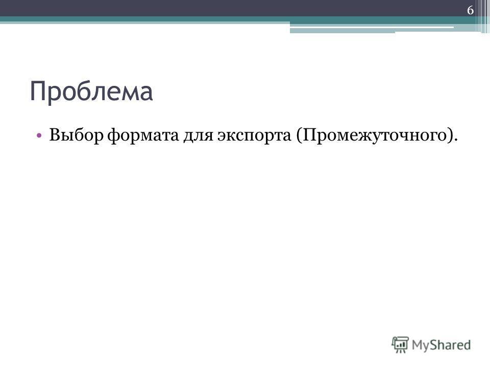 Проблема Выбор формата для экспорта (Промежуточного). 6