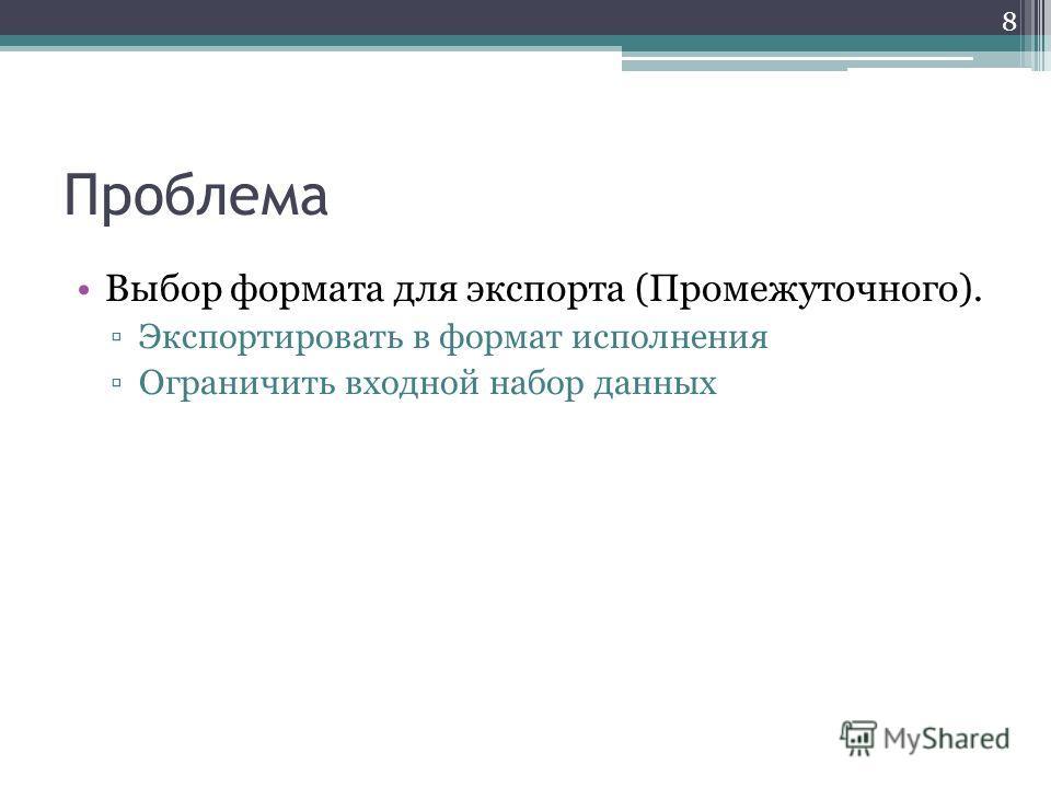 Проблема Выбор формата для экспорта (Промежуточного). Экспортировать в формат исполнения Ограничить входной набор данных 8