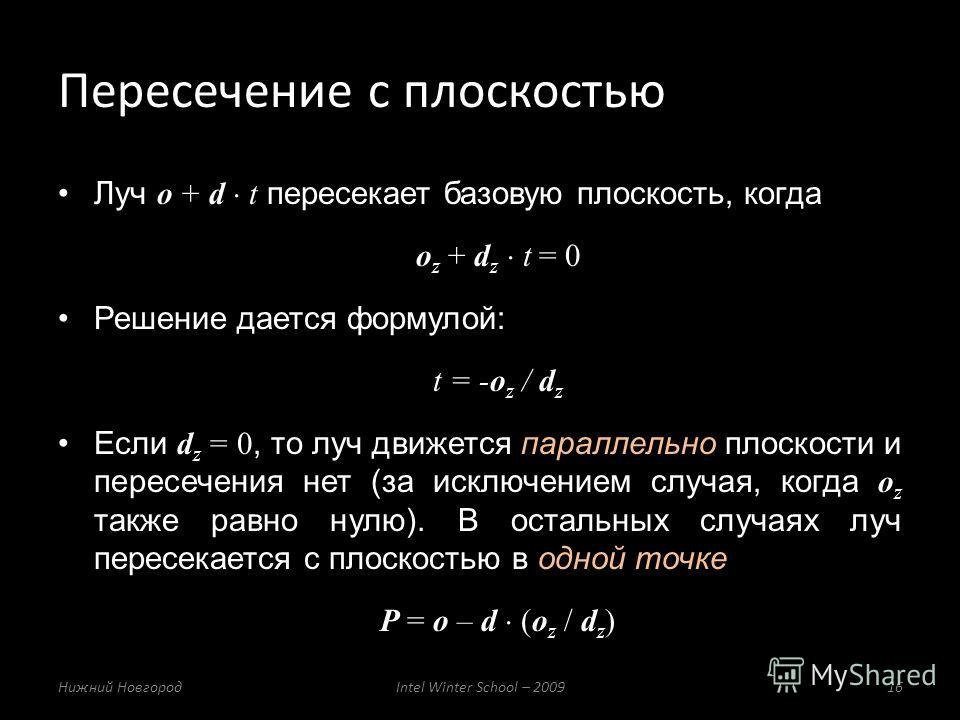 Луч o + d t пересекает базовую плоскость, когда o z + d z t = 0 Решение дается формулой: t = -o z / d z Если d z = 0, то луч движется параллельно плоскости и пересечения нет (за исключением случая, когда o z также равно нулю). В остальных случаях луч
