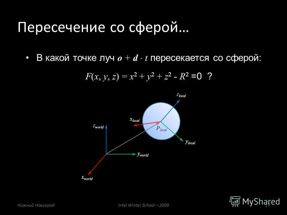 В какой точке луч o + d t пересекается со сферой: F(x, у, z) = x 2 + y 2 + z 2 - R 2 =0 ? Пересечение со сферой… Нижний НовгородIntel Winter School – 200917 x local y local z local P local x world y world z world