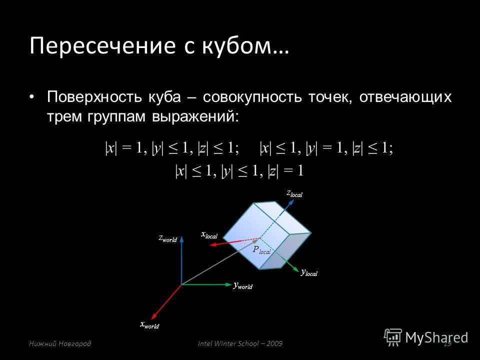 Поверхность куба – совокупность точек, отвечающих трем группам выражений: |x| = 1, |y| 1, |z| 1; |x| 1, |y| = 1, |z| 1; |x| 1, |y| 1, |z| = 1 Пересечение с кубом… Нижний НовгородIntel Winter School – 200919 x local y local z local P local x world y w