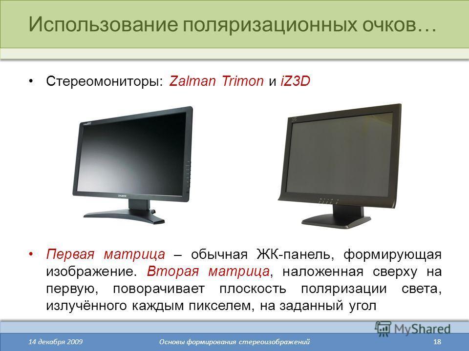 18 Использование поляризационных очков… Стереомониторы: Zalman Trimon и iZ3D Первая матрица – обычная ЖК-панель, формирующая изображение. Вторая матрица, наложенная сверху на первую, поворачивает плоскость поляризации света, излучённого каждым пиксел