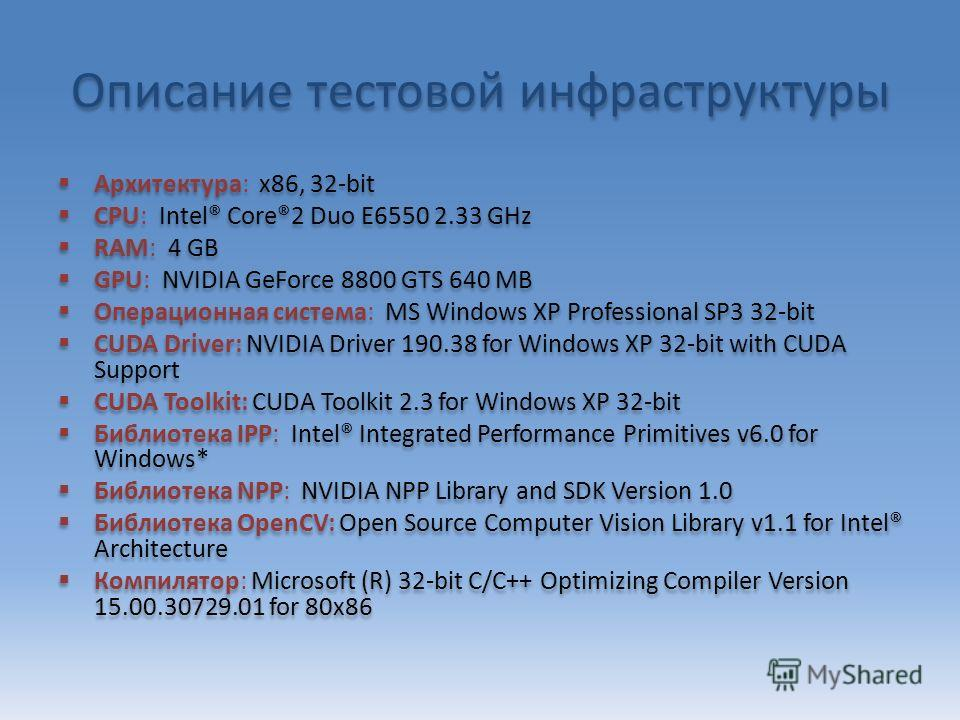 Описание тестовой инфраструктуры Архитектура: x86, 32-bit CPU: Intel® Core®2 Duo E6550 2.33 GHz RAM: 4 GB GPU: NVIDIA GeForce 8800 GTS 640 MB Операционная система: MS Windows XP Professional SP3 32-bit CUDA Driver: NVIDIA Driver 190.38 for Windows XP