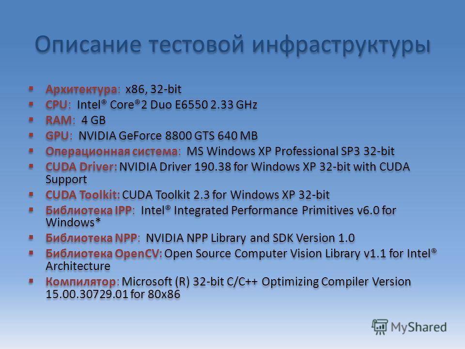 Описание тестовой инфраструктуры Архитектура: x86, 32-bit CPU: Intel® Core®2 Duo E6550 2.33 GHz RAM: 4 GB GPU: NVIDIA GeForce 8800 GTS 640 MB Операционная система: MS Windows XP Professional SP3 32-bit CUDA Driver: NVIDIA Driver 190.38 for Windows XP