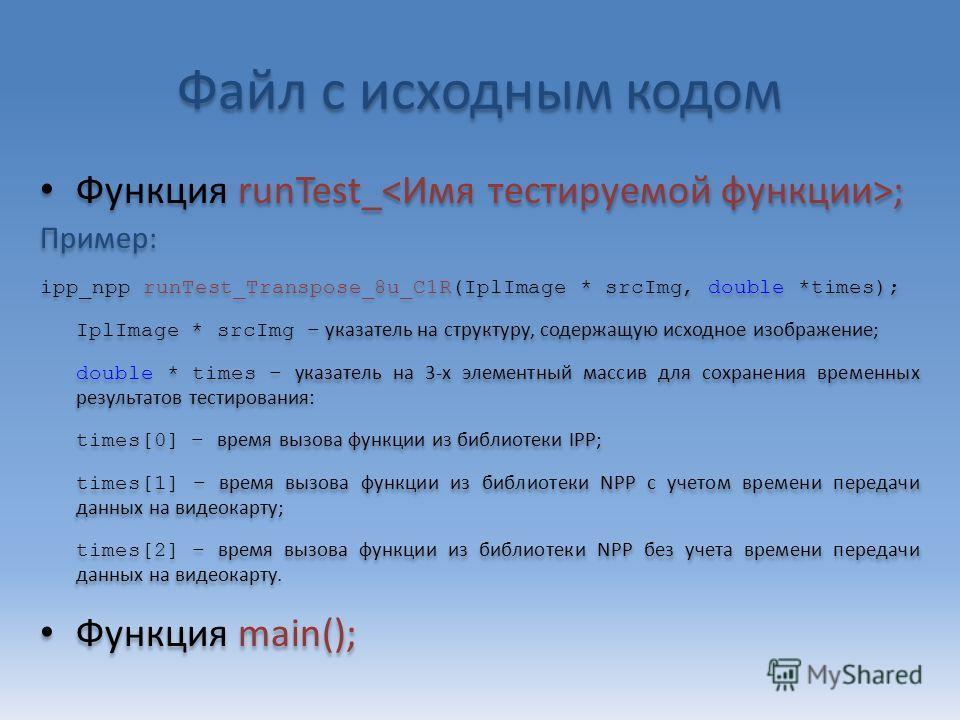 Файл с исходным кодом Функция runTest_ ; Пример: ipp_npp runTest_Transpose_8u_C1R(IplImage * srcImg, double *times); IplImage * srcImg – указатель на структуру, содержащую исходное изображение; double * times – указатель на 3-х элементный массив для