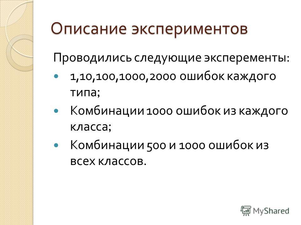 Описание экспериментов Проводились следующие эксперементы : 1,10,100,1000,2000 ошибок каждого типа ; Комбинации 1000 ошибок из каждого класса ; Комбинации 500 и 1000 ошибок из всех классов.