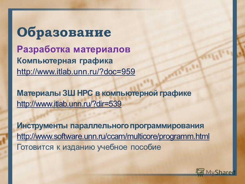 Образование Разработка материалов Компьютерная графика http://www.itlab.unn.ru/?doc=959 Материалы ЗШ HPC в компьютерной графике http://www.itlab.unn.ru/?dir=539 Инструменты параллельного программирования http://www.software.unn.ru/ccam/multicore/prog