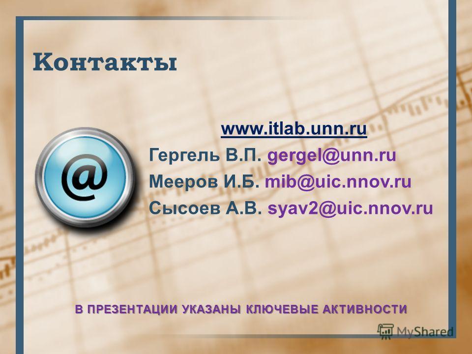 Контакты www.itlab.unn.ru Гергель В.П. gergel@unn.ru Мееров И.Б. mib@uic.nnov.ru Сысоев А.В. syav2@uic.nnov.ru В ПРЕЗЕНТАЦИИ УКАЗАНЫ КЛЮЧЕВЫЕ АКТИВНОСТИ