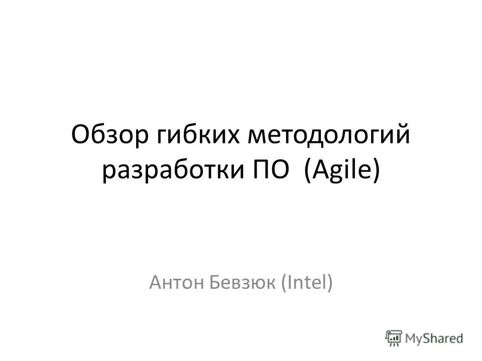Обзор гибких методологий разработки ПО (Agile) Антон Бевзюк (Intel)
