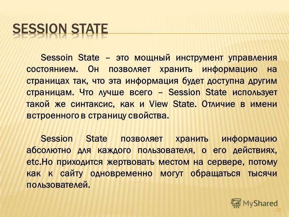 21 Sessoin State – это мощный инструмент управления состоянием. Он позволяет хранить информацию на страницах так, что эта информация будет доступна другим страницам. Что лучше всего – Session State использует такой же синтаксис, как и View State. Отл