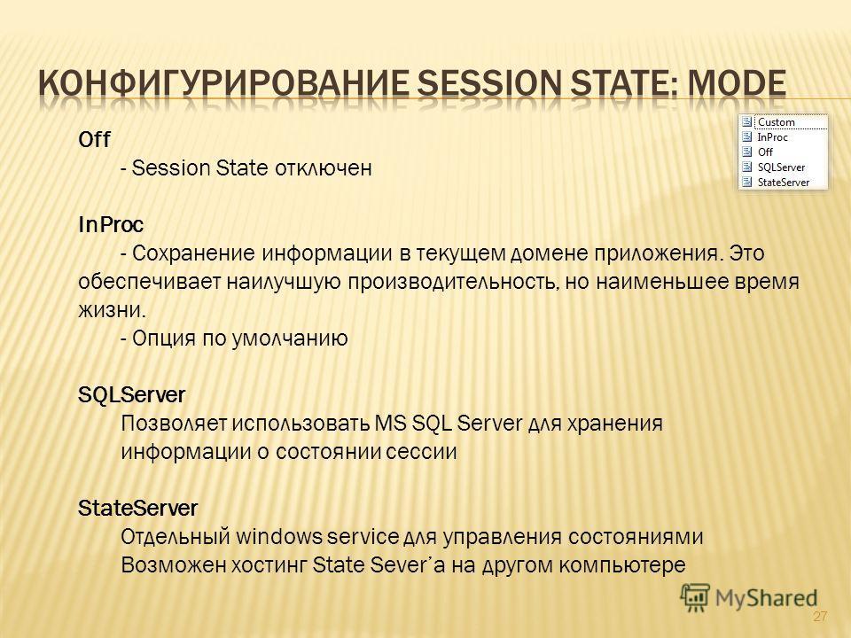 27 Off - Session State отключен InProc - Сохранение информации в текущем домене приложения. Это обеспечивает наилучшую производительность, но наименьшее время жизни. - Опция по умолчанию SQLServer Позволяет использовать MS SQL Server для хранения инф