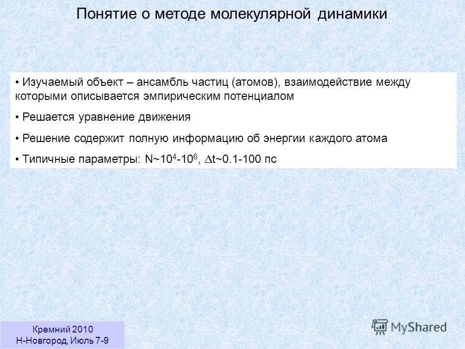 Кремний 2010 Н-Новгород, Июль 7-9 Понятие о методе молекулярной динамики Изучаемый объект – ансамбль частиц (атомов), взаимодействие между которыми описывается эмпирическим потенциалом Решается уравнение движения Решение содержит полную информацию об