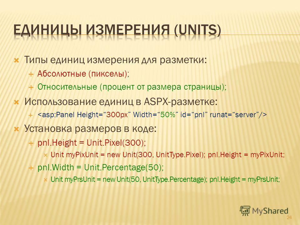 Типы единиц измерения для разметки: Абсолютные (пикселы); Относительные (процент от размера страницы); Использование единиц в ASPX-разметке: Установка размеров в коде: pnl.Height = Unit.Pixel(300); Unit myPixUnit = new Unit(300, UnitType.Pixel); pnl.