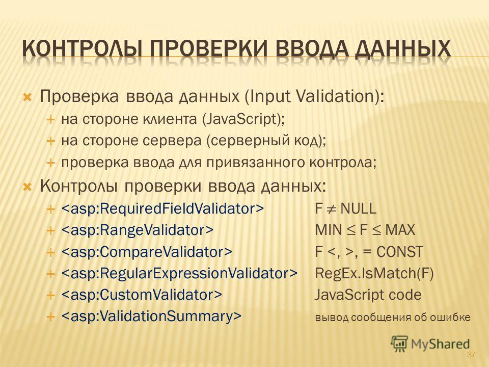 Проверка ввода данных (Input Validation): на стороне клиента (JavaScript); на стороне сервера (серверный код); проверка ввода для привязанного контрола; Контролы проверки ввода данных: F NULL MIN F MAX F, = CONST RegEx.IsMatch(F) JavaScript code выво
