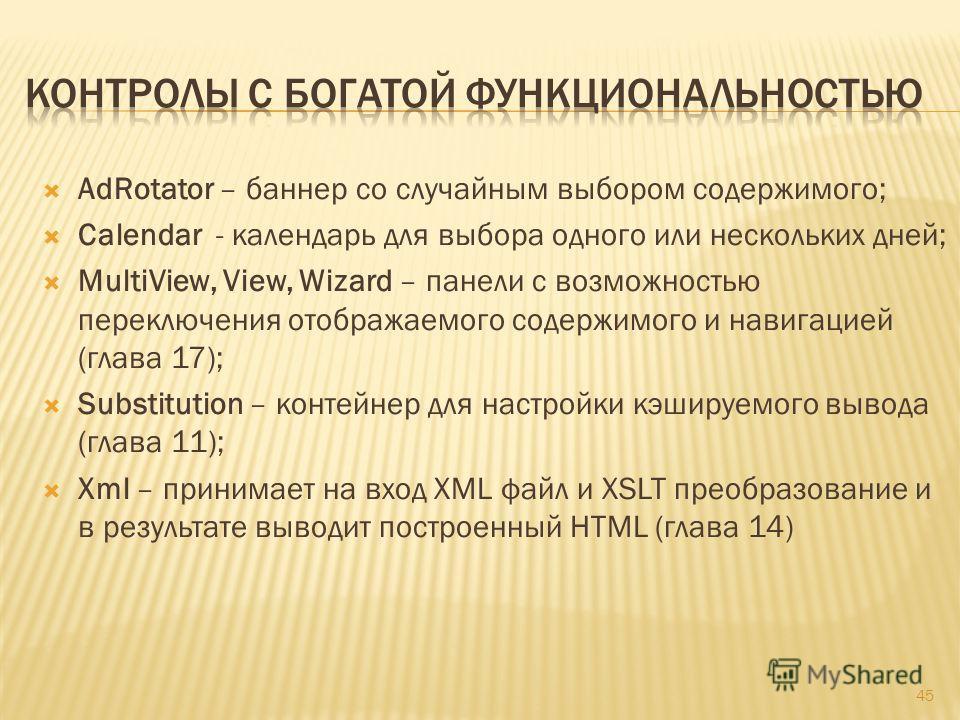 AdRotator – баннер со случайным выбором содержимого; Calendar - календарь для выбора одного или нескольких дней; MultiView, View, Wizard – панели с возможностью переключения отображаемого содержимого и навигацией (глава 17); Substitution – контейнер