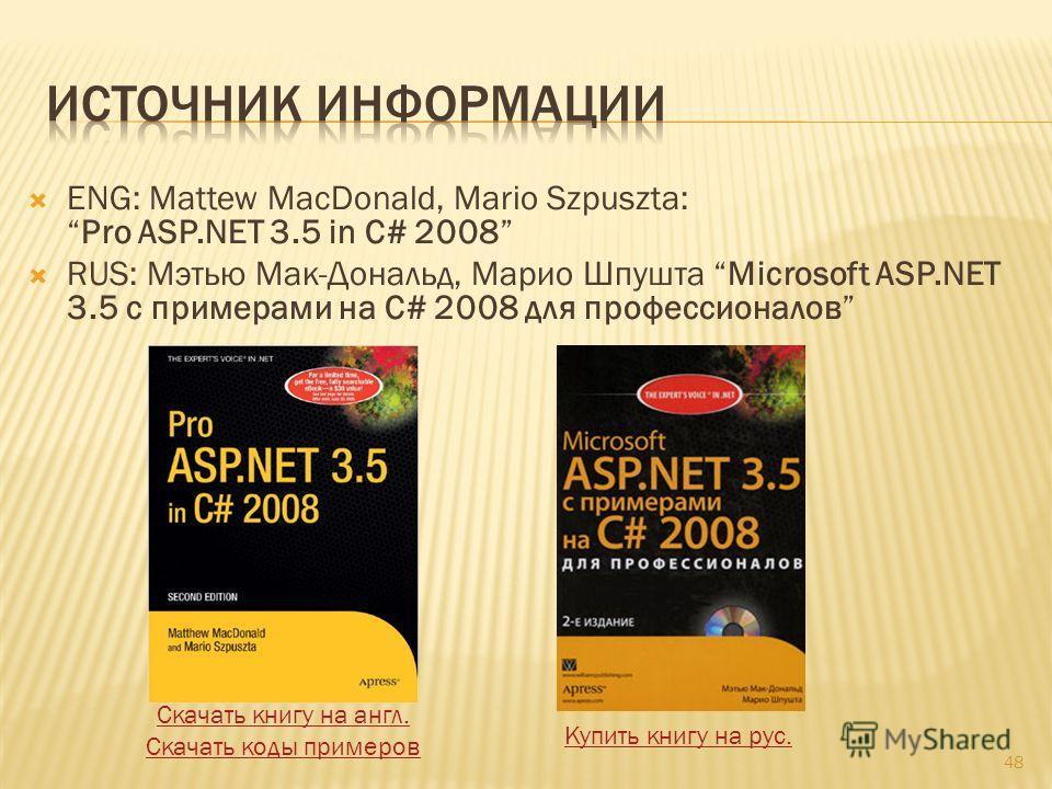 ENG: Mattew MacDonald, Mario Szpuszta:Pro ASP.NET 3.5 in C# 2008 RUS: Мэтью Мак-Дональд, Марио Шпушта Microsoft ASP.NET 3.5 с примерами на C# 2008 для профессионалов 48 Скачать книгу на англ. Скачать коды примеров Купить книгу на рус.