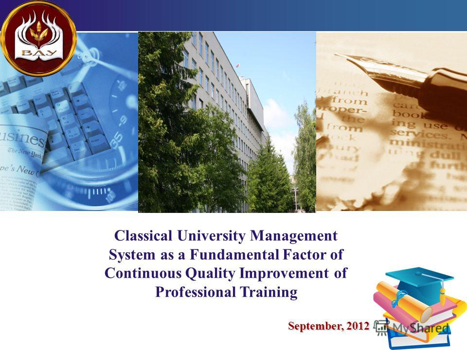 LOGO 1 Classical University Management System as a Fundamental Factor of Continuous Quality Improvement of Professional Training September, 2012