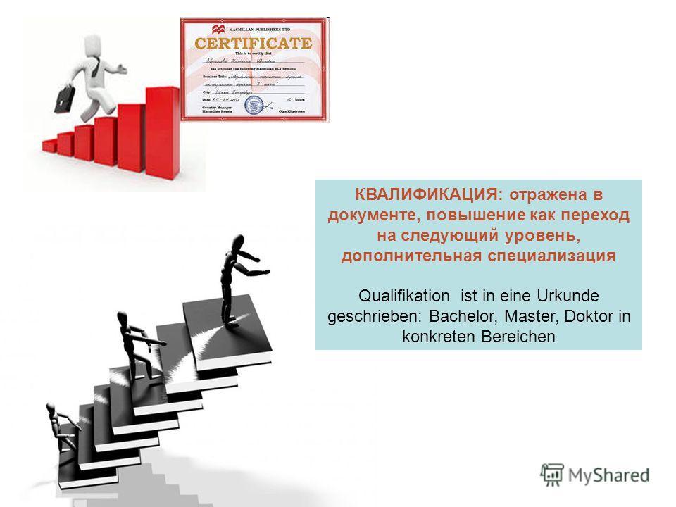 КВАЛИФИКАЦИЯ: отражена в документе, повышение как переход на следующий уровень, дополнительная специализация Qualifikation ist in eine Urkunde geschrieben: Bachelor, Master, Doktor in konkreten Bereichen