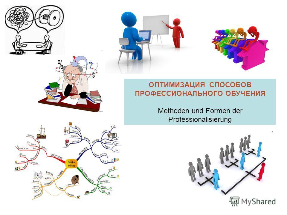 ОПТИМИЗАЦИЯ СПОСОБОВ ПРОФЕССИОНАЛЬНОГО ОБУЧЕНИЯ Methoden und Formen der Professionalisierung
