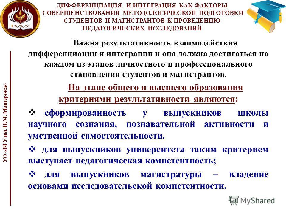 ДИФФЕРЕНЦИАЦИЯ И ИНТЕГРАЦИЯ КАК ФАКТОРЫ СОВЕРШЕНСТВОВАНИЯ МЕТОДОЛОГИЧЕСКОЙ ПОДГОТОВКИ СТУДЕНТОВ И МАГИСТРАНТОВ К ПРОВЕДЕНИЮ ПЕДАГОГИЧЕСКИХ ИССЛЕДОВАНИЙ Важна результативность взаимодействия дифференциации и интеграции и она должна достигаться на кажд