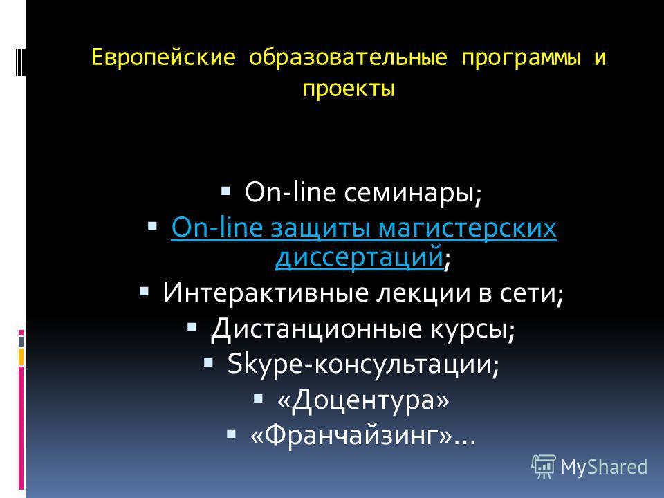 Европейские образовательные программы и проекты On-line семинары; On-line защиты магистерских диссертаций; Интерактивные лекции в сети; Дистанционные курсы; Skype-консультации; «Доцентура» «Франчайзинг»…