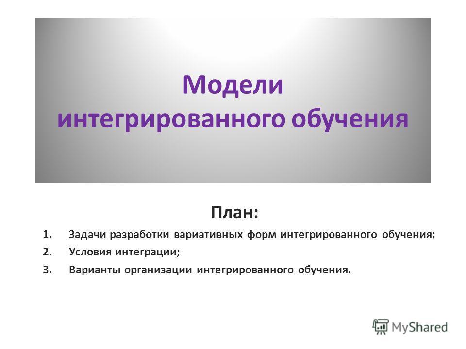 План: 1.Задачи разработки вариативных форм интегрированного обучения; 2.Условия интеграции; 3.Варианты организации интегрированного обучения. Модели интегрированного обучения