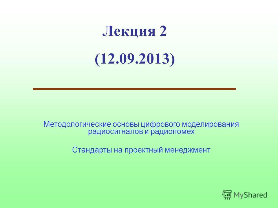 Лекция 2 (12.09.2013) Методологические основы цифрового моделирования радиосигналов и радиопомех Стандарты на проектный менеджмент